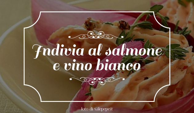 Indivia, salmone e vino bianco